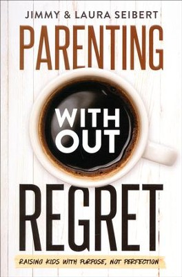 Parenting Without Regret: Raising Kids with Purpose,  Not Perfection  -     By: Jimmy Seibert, Laura Seibert