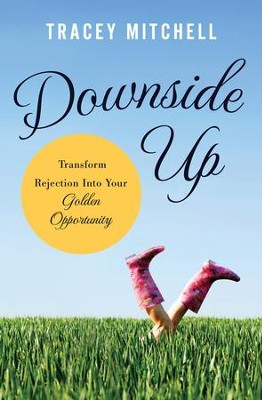 Downside Up: Transform Rejection into Your Golden Opportunity - eBook  -     By: Tracey Mitchell