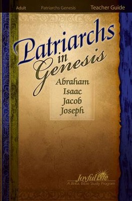 Patriarchs in Genesis: Abraham, Isaac, Jacob, Joseph Adult Bible Study Teacher Guide  -