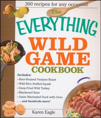 The Everything Wild Game Cookbook: From Fowl And Fish to Rabbit And Venison-300 Recipes for Home-cooked Meals  -     By: Karen Eagle