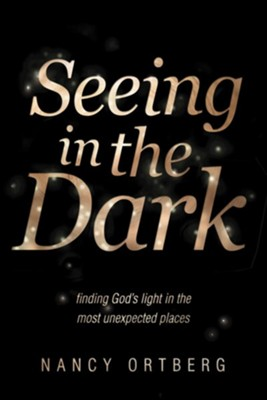 Seeing in the Dark: Finding God's Light in the Most Unexpected Places  -     By: Nancy Ortberg