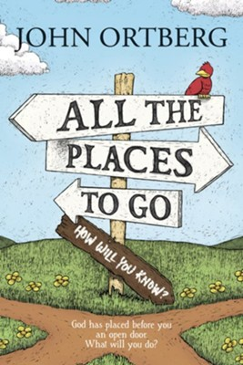 All the Places to Go . . . How Will You Know?: God Has Placed before You an Open Door. What Will You Do?  -     By: John Ortberg
