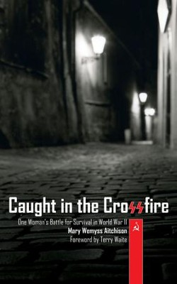 Caught in the Crossfire: One Woman's Battle for Survival in World War II - eBook  -     By: Mary Wemys Aitchison