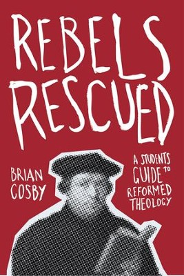 Rebels Rescued: A Student's Guide to Reformed Theology - eBook  -     By: Brian Cosby