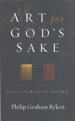 Art for God's Sake: A Call to Recover the Arts  -     By: Philip Graham Ryken