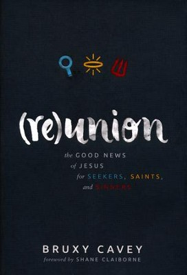 Reunion: The Good News of Jesus for Seekers, Saints, and Sinners  -     By: Bruxy Cavey