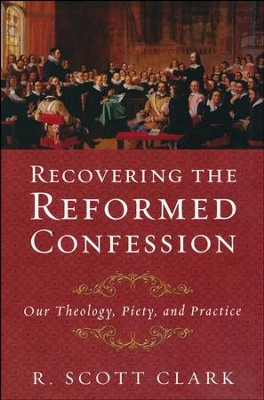 Recovering the Reformed Confession: Our Theology, Piety, and Practice  -     By: R. Scott Clark