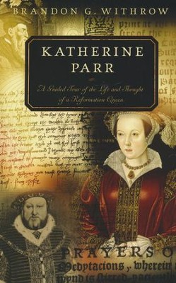 Katherine Parr: A Guided Tour of the Life and Thought of a Reformation Queen  -     By: Brandon Withrow