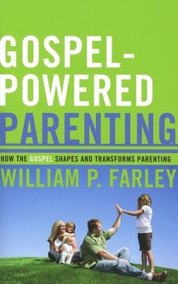 Gospel-Powered Parenting: How the Gospel Shapes and Transforms Parenting  -     By: William P. Farley