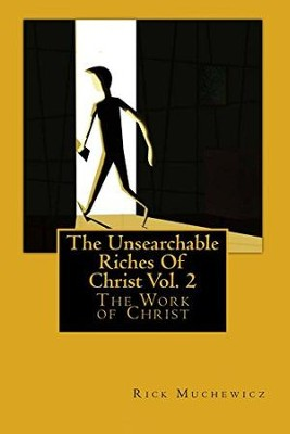 The Unsearchable Riches of Christ: Vol. 2: The Work of Christ  -     By: Rick Muchewicz