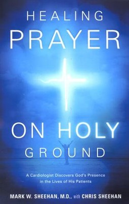 Healing Prayer on Holy Ground: A Cardiologist Discovers God's Presence in the Lives of His Patients  -     By: Mark Sheehan M.D., Chris Sheehan