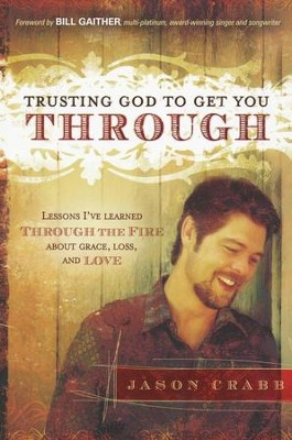 Trusting God to Get You Through: Lessons I've Learned Through the Fire about Grace, Loss and Love         -     By: Jason Crabb