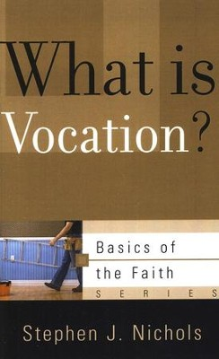 What is Vocation? (Basics of the Faith)  -     By: Stephen Nichols
