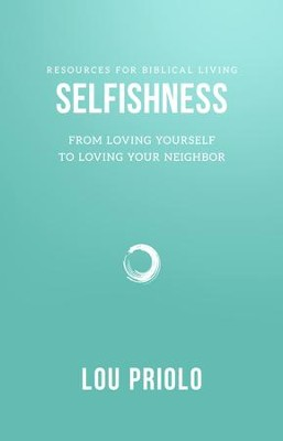 Selfishness: From Loving Yourself to Loving Your Neighbor  -     By: Lou Priolo