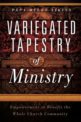 Variegated Tapestries of Ministry: Empowerment to Benefit the Whole Church Community  -     By: Papa Myles-Aikins
