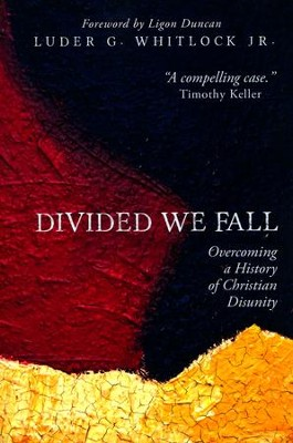 Divided We Fall: Overcoming a History of Christian Disunity  -     By: Luder G. Whitlock