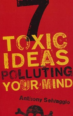 7 Toxic Ideas Polluting Your Mind  -     By: Anthony Selvaggio