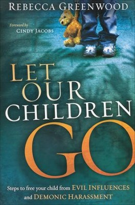 Let Our Children Go: Steps to Free Your Child From Evil Influences and Demonic Harassment  -     By: Rebecca Greenwood