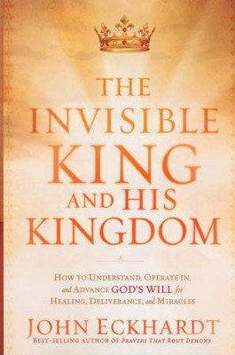 The Invisible King and His Kingdom  -     By: John Eckhardt