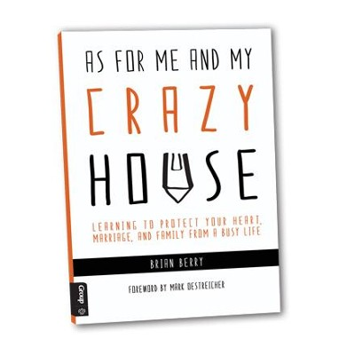 As for Me and My (Crazy) House: LEARNING TO PROTECT YOUR HEART, MARRIAGE, AND FAMILY FROM THE DEMANDS OF MINISTRY - eBook  -     By: Brian Berry