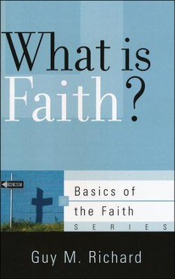 What Is Faith? (Basics of the Faith)   -     By: Guy M. Richard