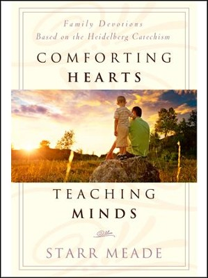 Comforting Hearts, Teaching Minds: Family Devotions Based on the Heidelberg Catechism  -     By: Starr Meade