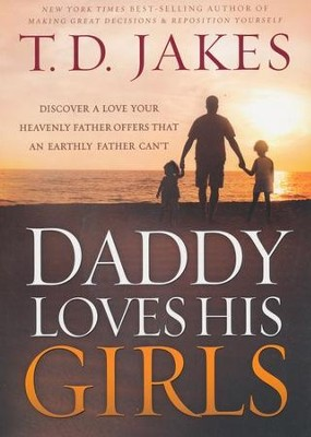 Daddy Loves His Girls: Discover a Love Your Heavenly Father Offers that an Earthly Father Can't  -     By: T.D. Jakes