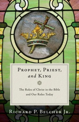 Prophet, Priest, and King: The Roles of Christ in the Bible and Our Roles Today  -     By: Richard P. Belcher