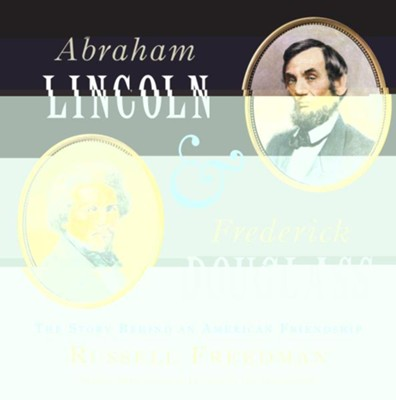 Abraham Lincoln and Frederick Douglass: The Story Behind an American Friendship  -     By: Russell Freedman