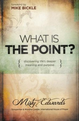 What is the Point?: Discovering God's Deepest Desire and Purpose for You  -     By: Misty Edwards