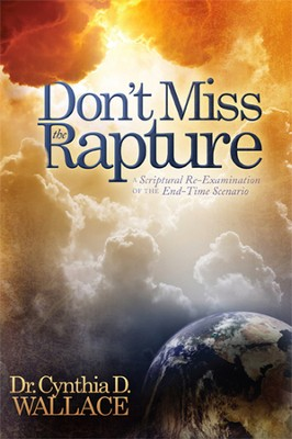 Don't Miss the Rapture: A Scriptural Re-Examination of the End  Time Scenario  -     By: Dr. Cynthia D. Wallace