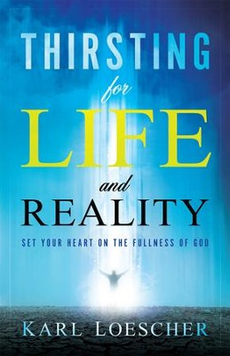 Thirsting for Life and Reality: Set Your Heart on the Fullness of God  -     By: Karl Loescher