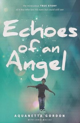 Echoes of an Angel: The Miraculous True Story of a Boy Who Lost His Eyes but Could Still See  -     By: Aquanetta Gordon, Chris Macias