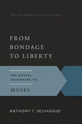 From Bondage to Liberty: The Gospel According to Moses  -     By: Anthony T. Selvaggio