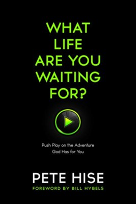 What Life Are You Waiting For? Push Play on the  Adventure God Has for You  -     By: Pete Hise
