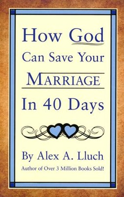 How God Can Save Your Marriage in 40 Days  -     By: Alex A. Lluch