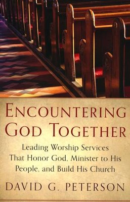 Encountering God Together: Leading Worship Services That Honor God, Minister to His People, and Build His Church  -     By: David G. Peterson