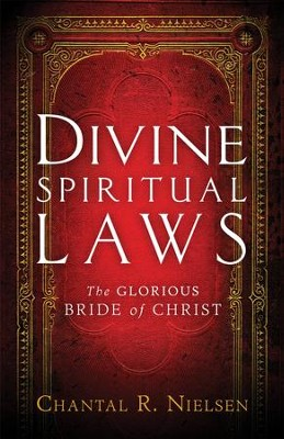 Divine Spiritual Laws: The Glorious Bride of Christ  -     By: Chantal R. Nielsen