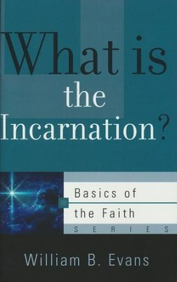 What is the Incarnation? (Basics of the Faith)   -     By: William B. Evans