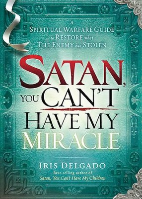 Satan, You Can't Have My Miracle: A Spiritual Warfare Guide to Restore What the Enemy has Stolen  -     By: Iris Delgado