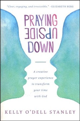 Praying Upside Down: A Creative Prayer Experience to Transform Your Time with God  -     By: Kelly O'Dell Stanley