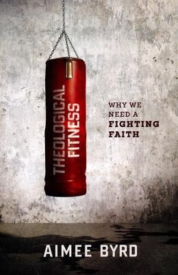 Theological Fitness: Why We Need a Fighting Faith  -     By: Aimee Y. Byrd