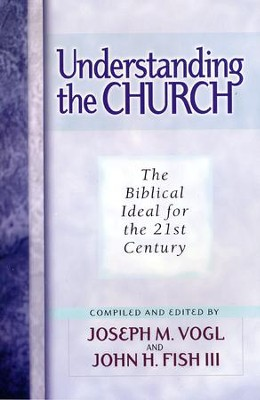 Understanding the Church: The Biblical Ideal for the 21st Century   -     Edited By: Joseph Vogi, John Fish     By: Edited by Joseph Vogi & John Fish