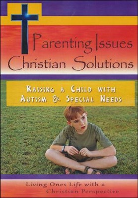 Parenting Issues Christian Solutions: Raising A Child With Autism & Special Needs DVD  -