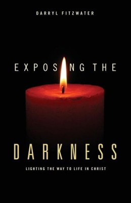 Exposing the Darkness: Lighting the Way to Life in Christ  -     By: Darryl Fitzwater
