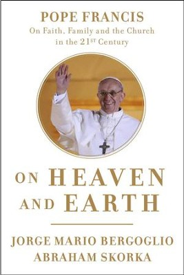 On Heaven and Earth: Pope Francis on Faith, Family, and the Church in the Twenty-First Century - eBook  -     By: Jorge Mario Bergoglio, Abraham Skorka