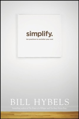 Simplify: Ten Practices to Unclutter Your Soul  -     By: Bill Hybels
