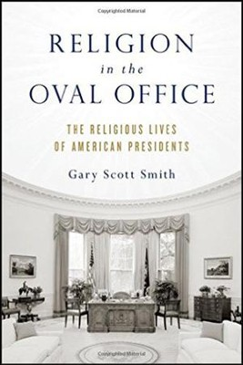 Religion in the Oval Office: The Religious Lives of American Presidents  -     By: Gary Scott Smith
