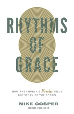 Rhythms of Grace: How the Church's Worship Tells the Story of the Gospel - eBook  -     By: Mike Cosper