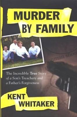 Murder By Family: The Incredible True Story of a Son's Treachery and a Father's Forgiveness   -     By: Kent Whitaker